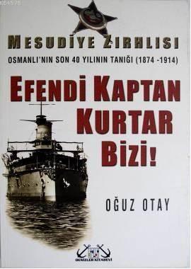 Efendi Kaptan Kurtar Bizi!; Mesudiye Zırhlısı - Osmanlı'nın Son 40 Yılının Tanığı 1874-1914