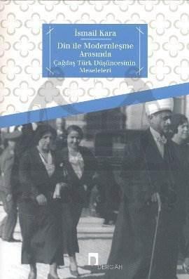 Din ile Modernleşme Arasında Çağdaş Türk Düşüncesinin Meseleleri