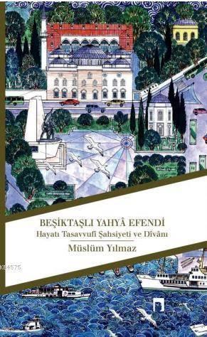 Besiktasli Yahya Efendi; Hayati, Tasavvufi Sahsiyeti ve Divani