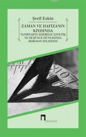 Zaman ve Hafizanin Kiyisinda; Tanpinar'in Edebiyat, Estetik ve Düsünce Dünyasinda Bergson Felsefesi
