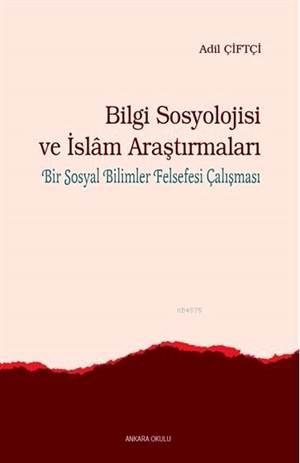 Bilgi Sosyolojisi Ve İslam Araştırmaları; Bir Sosyal Bilimler Felsefesi Çalışması