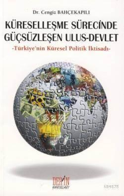 Küresellesme Sürecinde Güçsüzlesen Ulus - Devlet; Türkiye'nin Küresel Politik Iktisadi