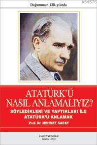 Atatürk'ü Nasıl Anlamalıyız?; Söyledikleri Ve Yaptıklarıyla Atatürk'ü Anlamak