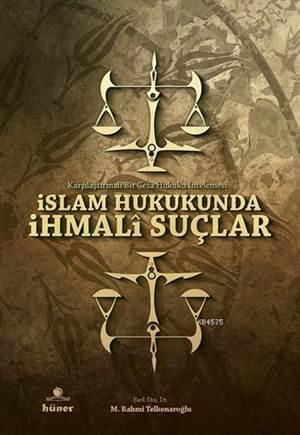 Islam Hukukunda Ihmalî Suçlar; Karsilastirmali Bir Ceza Hukuku Incelemesi