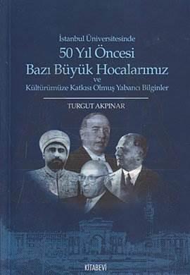 İstanbul Üniversitesinde 50 yıl Öncesi Bazı Büyük Hocalarımız ve Kültürümüze Katkısı Olmuş Yabancı Bilginler
