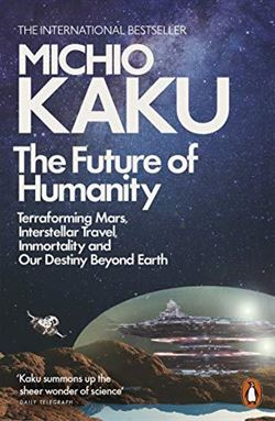 The Future Of Humanity: Terraforming Mars, Interstellar Travel, Immortality And Our Destiny Beyond