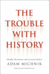 The trouble with history : morality, revolution, and counterrevolution  Adam Michnik ; ed
