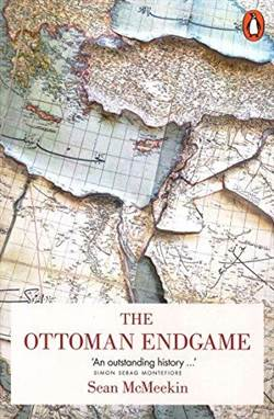 The Ottoman Endgame: War, Revolution And Making Of The Modern Middle East 1908-1923