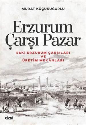 Erzurum Çarşı Pazar; Eski Erzurum Çarşıları Ve Üretim Mekânları