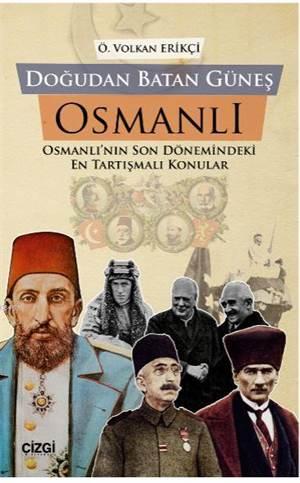 Doğudan Batan Güneş Osmanlı; Osmanlı'nın Son Dönemindeki En Tartışmalı Konular