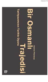 Bir Osmanlı Trajedisi; Tarihyazımının Tarihle Oyunu