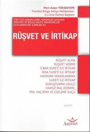 Türk Ceza Kanunu Genel Hükümleri Dahilinde Yargıtay Ve Bölge Adliye Mahkemeleri Ceza Daireleri İlaml; Rüşvet Alma - Rüşvet Verme - İcbar Sureti İle İrtikap - İk
