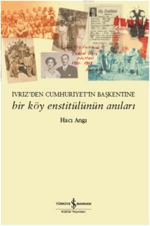 Bir Köy Enstitülünün Anıları; Ivriz'den Cumhuriyet'in Başkentine