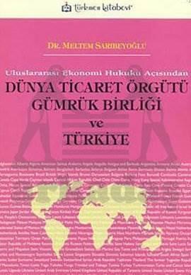 Uluslararası Ekonomi Hukuku Açısından Dünya Ticaret Örgütü Gümrük Birliği ve Türkiye