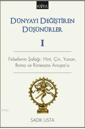 Dünyayı Değiştiren Düşünürler 1 Felsefenin Şafağı: Hint, Çin, Yunan, Roma Ve Rönesans Avrupa'sı