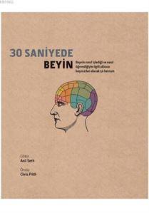 30 Saniyede Beyin; Beynin Nasıl İşlediği Ve Nasıl Öğrendiğiyle İlgili Aklınızı Başınızdan Alacak 50 Kavram