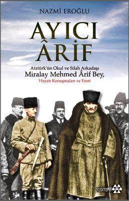 Ayıcı Ârif; Atatürk'ün Okul Ve Silah Arkadaşı Miralay Mehmed Ârif Bey
