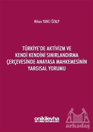 Türkiye'de Aktivizm Ve Kendi Kendini Sınırlandırma Çerçevesinde Anayasa Mahkemesinin Yargısal Yorumu
