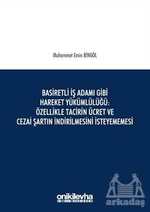 Basiretli İş Adamı Gibi Hareket Yükümlülüğü : Özellikle Tacirin Ücret Ve Cezai Şartın İndirilmesini İsteyememesi