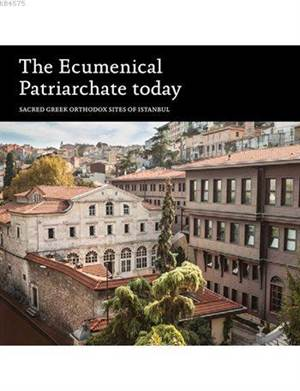 The Ecumenical Patriarchate Today; Sacred Greek Orthodox Sites Of Istanbul