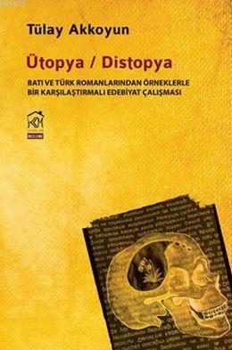 Ütopya / Distopya; Batı Ve Türk Romanlarından Örneklerle Bir Karşılaştırmalı Edebiyat Çalışması