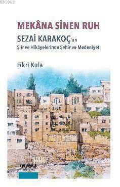 Mekana Sinen Ruh; Sezai Karakoç'un Şiir Ve Hikayelerinde Şehir Ve Medeniyet