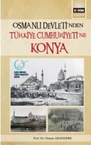 Osmanlı Devleti'nden Türkiye Cumhuriyeti'ne Konya