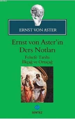 Ernst Von Aster'in Ders Notları; Felsefe Tarihi İlkçağ Ve Ortaçağ