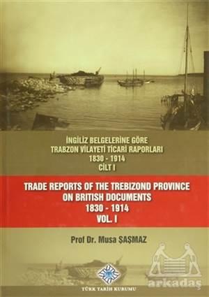 İngiliz Belgelerine Göre Trabzon Vilayeti Ticari Raporları Cilt: 1 / Trade Reports Of The Trebizond Province On British Documents Vol: 1