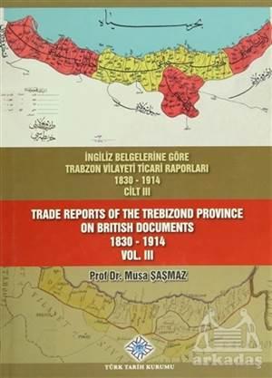 İngiliz Belgelerine Göre Trabzon Vilayeti Ticari Raporları Cilt: 3 / Trade Reports Of The Trebizond Province On British Documents Vol: 3