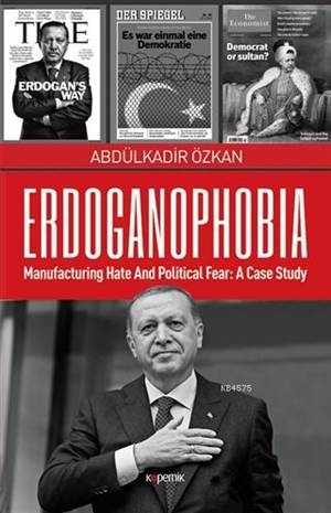 Erdoganophobia; Manufacturing Hate And Political Fear: A Case Study
