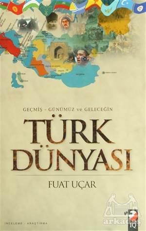 Geçmiş - Günümüz Ve Geleceğin Türk Dünyası