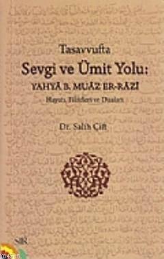 Tasavvufta Sevgi Ve Ümit Yolu; Yahya B. Muaz Er-Razi (Hayatı, Fikirleri Ve Duaları)