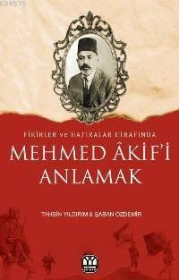 Fikirler Ve Hatıralar Etrafında  Mehmed Akif'i Anlamak