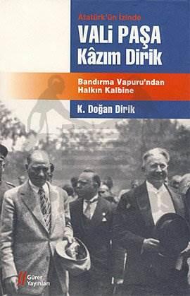 Atatürkün İzinde Vali Paşa Kazım Dirik; Bandırma Vapurundan Halkın Kalbine