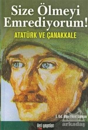 Size Ölmeyi Emrediyorum!  Atatürk Ve Çanakkale